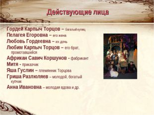 Гордей Карпыч Торцов – богатый купец Пелагея Егоровна – его жена Любовь Горде