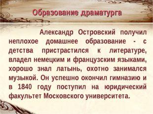 Александр Островский получил неплохое домашнее образование - с детства прист