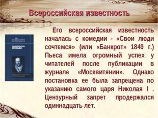 Его всероссийская известность началась с комедии - «Свои люди сочтемся» (