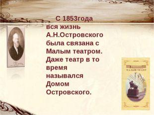 С 1853года вся жизнь А.Н.Островского была связана с Малым театром. Даже теат