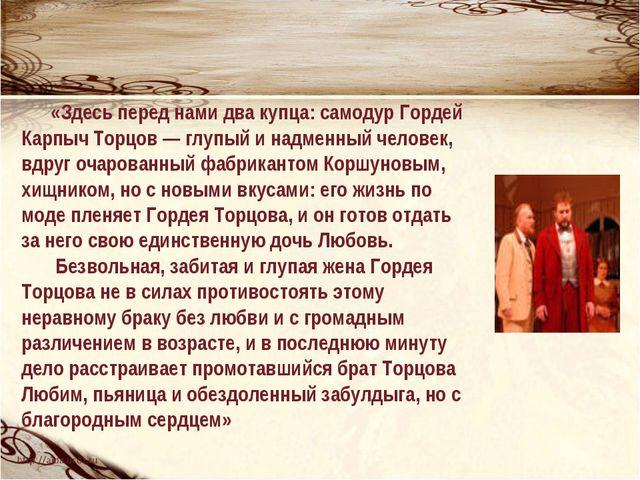 «Здесь перед нами два купца: самодур Гордей Карпыч Торцов — глупый и надменн...