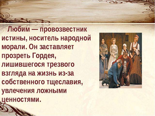 Любим — провозвестник истины, носитель народной морали. Он заставляет прозре...