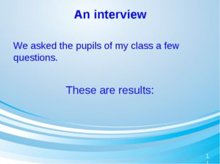 An interview We asked the pupils of my class a few questions. These are resul