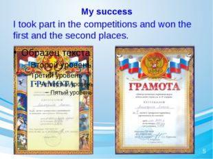 My success I took part in the competitions and won the first and the second p