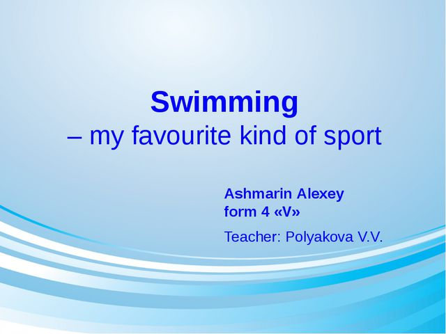 Swimming – my favourite kind of sport Ashmarin Alexey form 4 «V» Teacher: Pol...