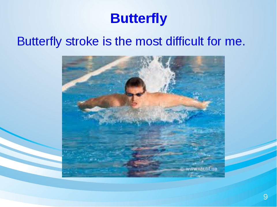 Butterfly Butterfly stroke is the most difficult for me. 9