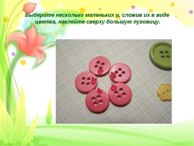 Выберите несколько маленьких и, сложив их в виде цветка, наклейте сверху боль...