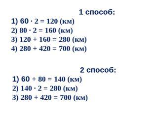 1 способ: 1) 60 · 2 = 120 (км) 2) 80 · 2 = 160 (км) 3) 120 + 160 = 280 (км)