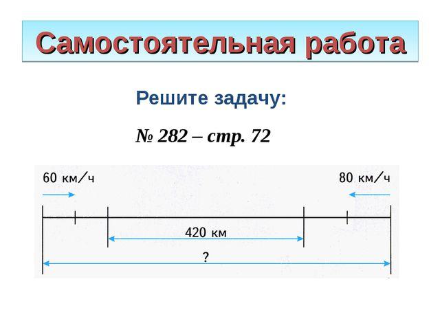Самостоятельная работа Решите задачу: № 282 – стр. 72