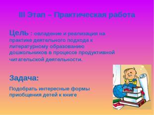 III Этап – Практическая работа Цель : овладение и реализация на практике деят
