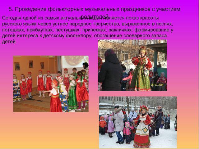 5. Проведение фольклорных музыкальных праздников с участием родителей Сегодня...