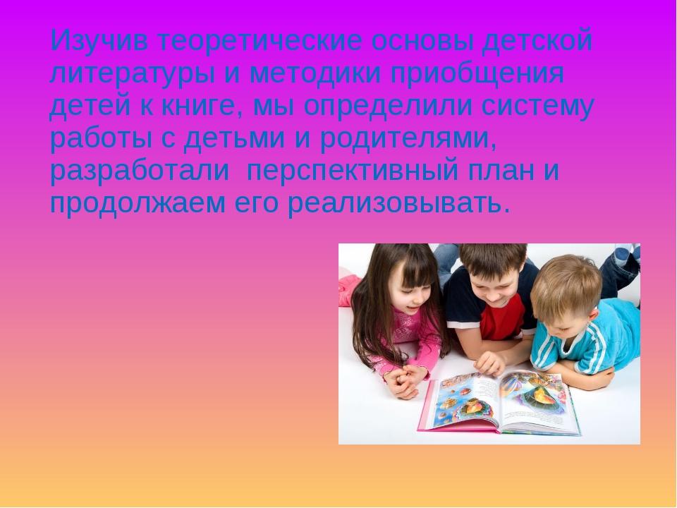 Изучив теоретические основы детской литературы и методики приобщения детей к...