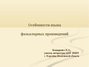Особенности языка фольклорных произведений Бондаренко Н.А., учитель литератур
