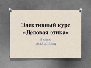 Элективный курс «Деловая этика» 9 класс 10.12.2013 год