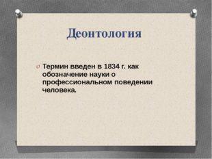 Деонтология Термин введен в 1834 г. как обозначение науки о профессиональном