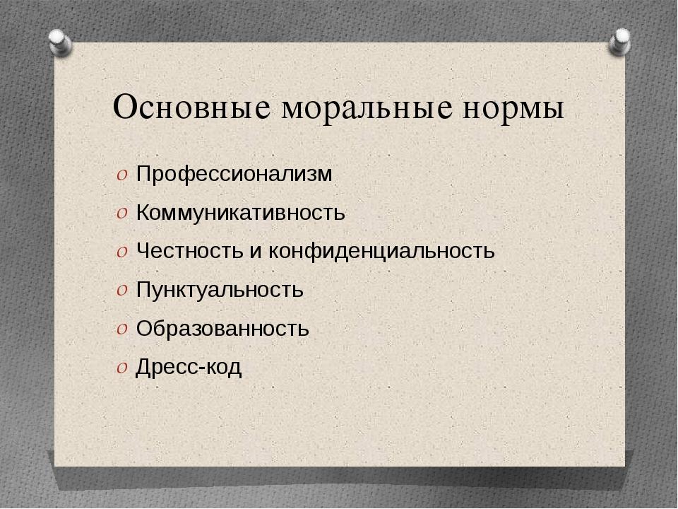Основные моральные нормы Профессионализм Коммуникативность Честность и конфид...