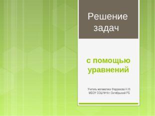 с помощью уравнений Учитель математики Фаррахова Н.Ф. МБОУ СОШ №18 г.Октябрьс