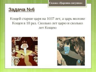 Сказка «Царевна-лягушка» Задача №6 Кощей старше царя на 1037 лет, а царь моло