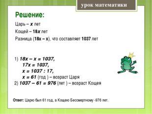 Решение: Царь – х лет Кощей – 18х лет Разница (18х – х), что составляет 1037
