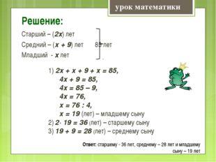 Решение: Старший – (2х) лет Средний – (х + 9) лет 85 лет Младший - х лет урок