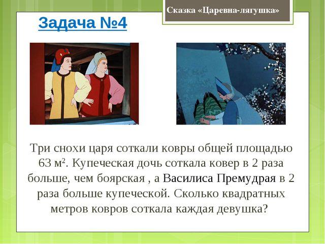 Сказка «Царевна-лягушка» Задача №4 Три снохи царя соткали ковры общей площадь...