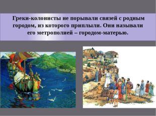 Греки-колонисты не порывали связей с родным городом, из которого приплыли. О
