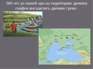 600 лет до нашей эры на территорию древних скифов высадились древние греки .
