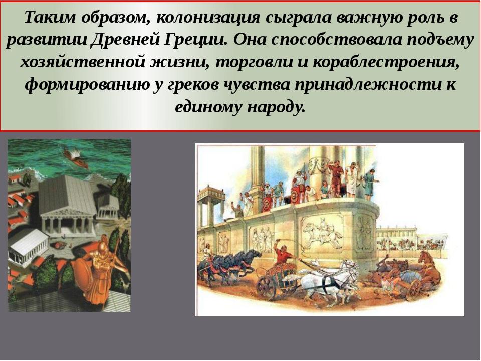 Таким образом, колонизация сыграла важную роль в развитии Древней Греции. Она...