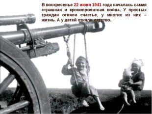 В воскресенье 22 июня 1941 года началась самая страшная и кровопролитная вой