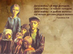 Дети войны - и веет холодом, Дети войны - и пахнет голодом, Дети войны - и ды