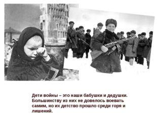 Дети войны – это наши бабушки и дедушки. Большинству из них не довелось воева