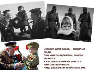 Сегодня дети войны – пожилые люди. Они многое пережили, многое вынесли. У них