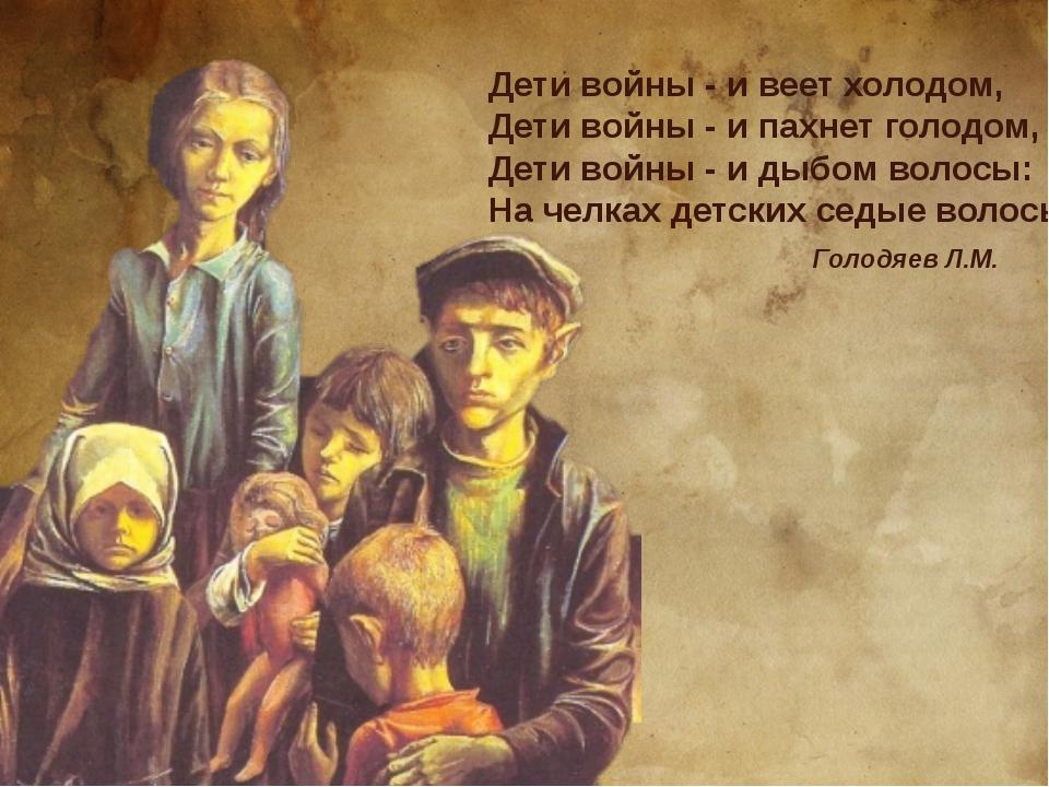 Дети войны - и веет холодом, Дети войны - и пахнет голодом, Дети войны - и ды...