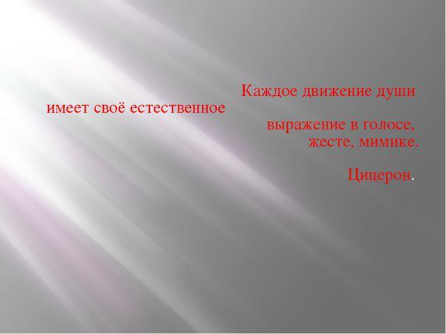 Каждое движение души имеет своё естественное выражение в голосе, жесте, мими...