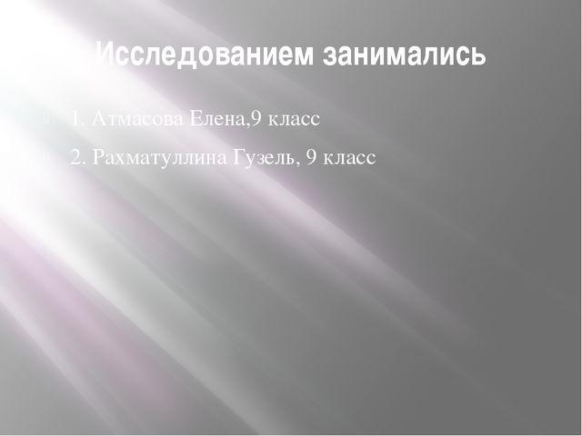 Исследованием занимались 1. Атмасова Елена,9 класс 2. Рахматуллина Гузель, 9...