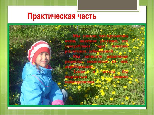 Практическая часть Мы узнали, что одуванчик очень полезное растение, его упот...