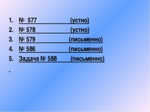 № 577 (устно) № 578 (устно) № 579 (письменно) № 586 (письменно) Задача № 588