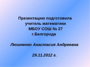 Презентацию подготовила учитель математики МБОУ СОШ № 27 г.Белгорода Люшненко