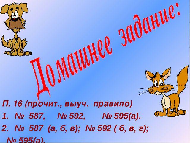 П. 16 (прочит., выуч. правило) № 587, № 592, № 595(а). № 587 (а, б, в); № 592...