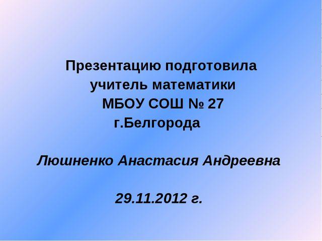 Презентацию подготовила учитель математики МБОУ СОШ № 27 г.Белгорода Люшненко...