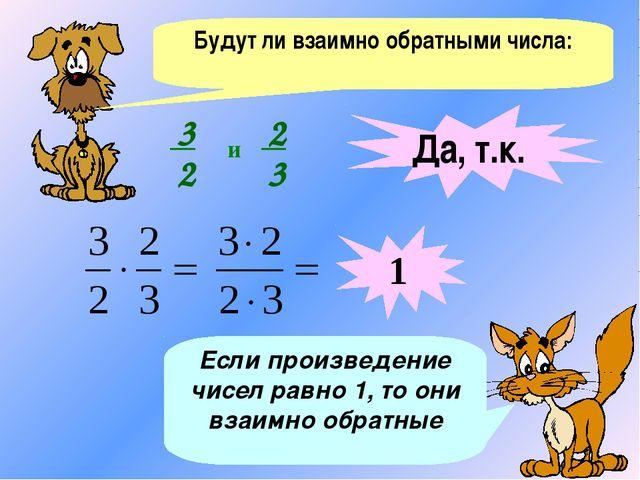 Будут ли взаимно обратными числа: Если произведение чисел равно 1, то они вза...