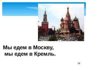 Мы едем в Москву, мы едем в Кремль.