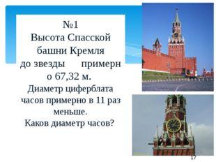 №1 ВысотаСпасской башниКремля дозвезды—примерно 67,32м. Диаметр циферб