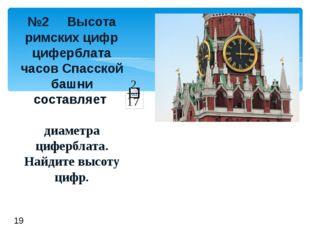 №2 Высота римскихцифр циферблата часов Спасской башни составляет диаметра ци
