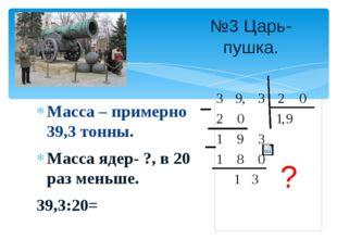 Масса – примерно 39,3 тонны. Масса ядер- ?, в 20 раз меньше. 39,3:20= №3 Царь