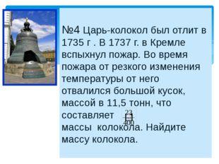 №4 Царь-колокол был отлит в 1735 г . В 1737 г. в Кремле вспыхнул пожар. Во в