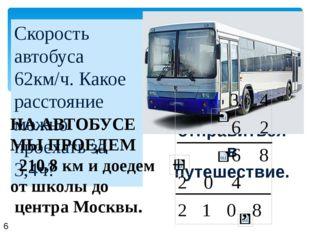 Скорость автобуса 62км/ч. Какое расстояние можно проехать за 3,4ч? Уважаемые