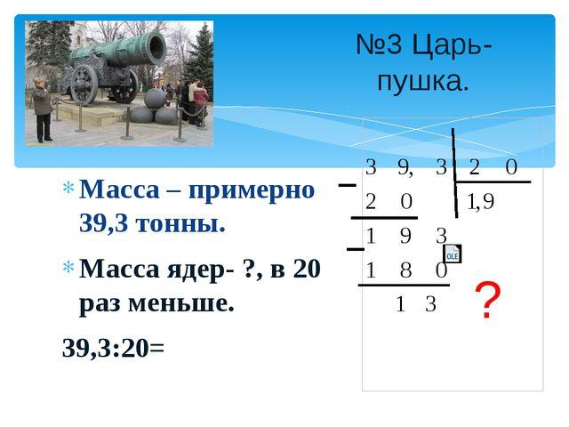 Масса – примерно 39,3 тонны. Масса ядер- ?, в 20 раз меньше. 39,3:20= №3 Царь...