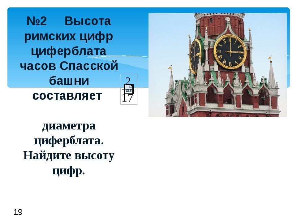 №2 Высота римскихцифр циферблата часов Спасской башни составляет диаметра ци...