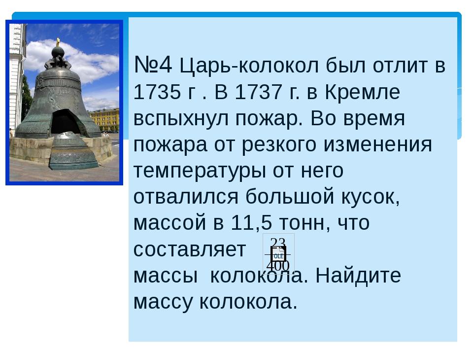 №4 Царь-колокол был отлит в 1735 г . В 1737 г. в Кремле вспыхнул пожар. Во в...
